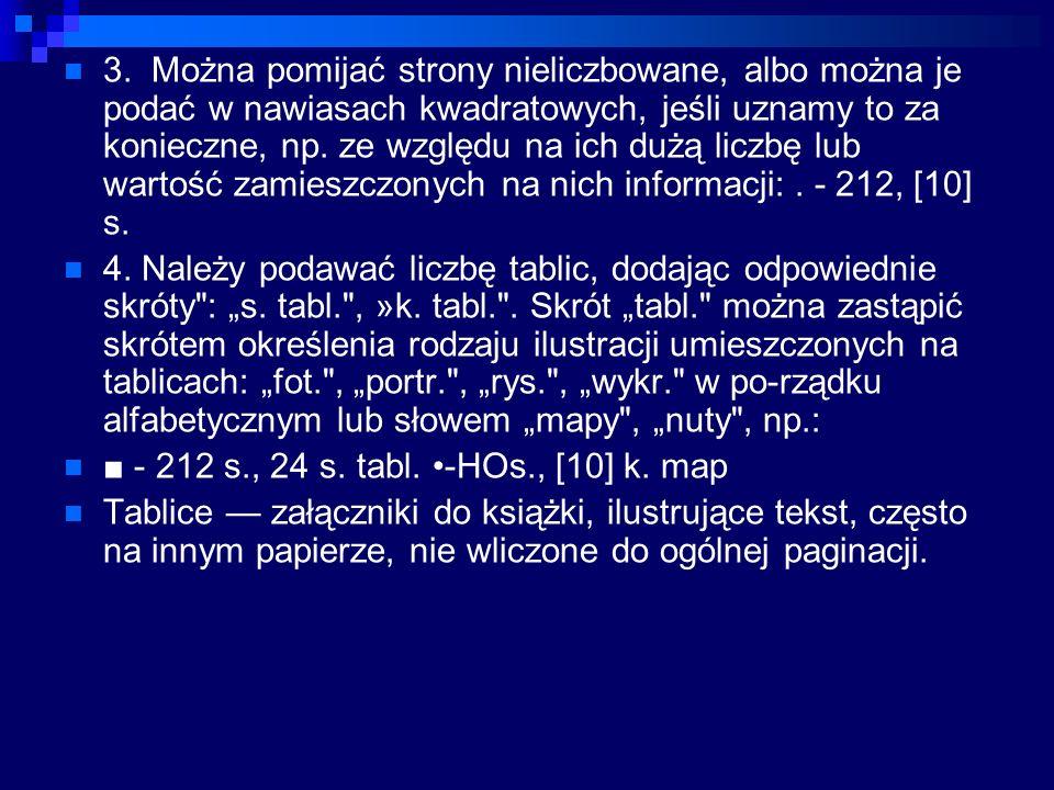 3. Można pomijać strony nieliczbowane, albo można je podać w nawiasach kwadratowych, jeśli uznamy to za konieczne, np. ze względu na ich dużą liczbę lub wartość zamieszczonych na nich informacji: . - 212, [10] s.